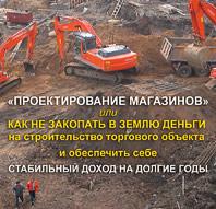 Проектирование магазинов или как не закопать в землю деньги на строительство торгового объекта и обеспечить себе стабильный доход на долгие годы